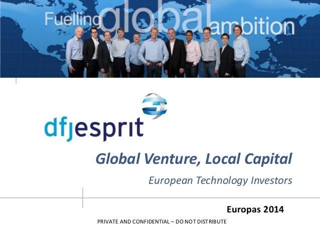 PRIVATE AND CONFIDENTIAL – DO NOT DISTRIBUTE Europas 2014 Global Venture, Local Capital European Technology Investors