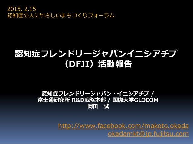 http://www.facebook.com/makoto.okada okadamkt@jp.fujitsu.com 認知症フレンドリージャパン・イニシアチブ / 富士通研究所 R&D戦略本部 / 国際大学GLOCOM 岡田 誠 2015....