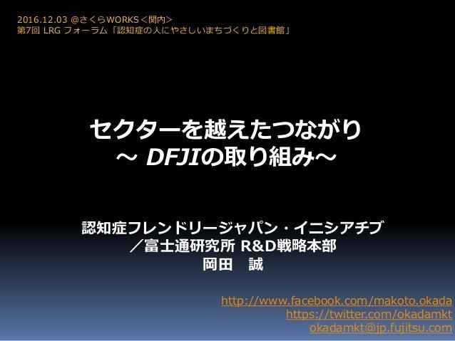セクターを越えたつながり ~ DFJIの取り組み~ http://www.facebook.com/makoto.okada https://twitter.com/okadamkt okadamkt@jp.fujitsu.com 2016.1...