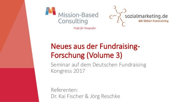 Neues aus der Fundraising- Forschung (Volume 3) Seminar auf dem Deutschen Fundraising Kongress 2017 Referenten: Dr. Kai Fi...