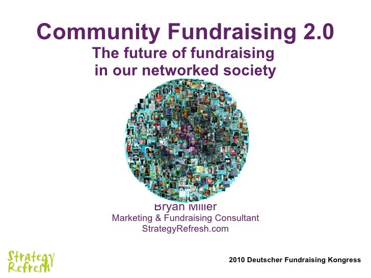 Community Fundraising 2.0 The future of fundraising  in our networked society Bryan Miller Marketing & Fundraising Consult...