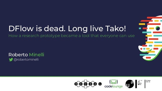 DFlow is dead. Long live Tako! How a research prototype became a tool that everyone can use R E V E A L Roberto Minelli @r...