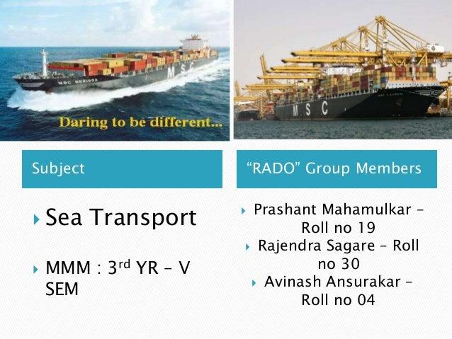 "Subject ""RADO"" Group Members  Sea Transport  MMM : 3rd YR – V SEM  Prashant Mahamulkar – Roll no 19  Rajendra Sagare –..."