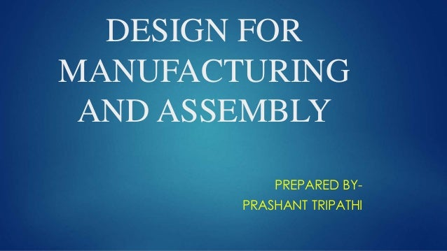 DESIGN FOR MANUFACTURING AND ASSEMBLY PREPARED BY- PRASHANT TRIPATHI