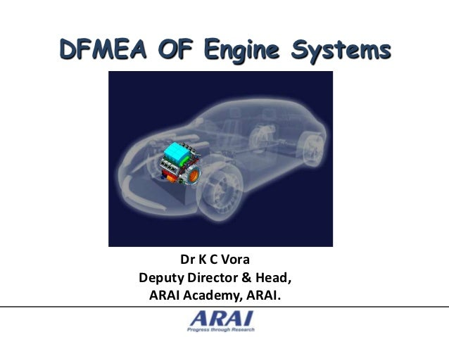 DFMEA OF Engine Systems          Dr K C Vora     Deputy Director & Head,      ARAI Academy, ARAI.