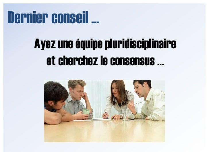 Dernier conseil …<br />Ayez une équipe pluridisciplinaire <br />et cherchez le consensus …<br />