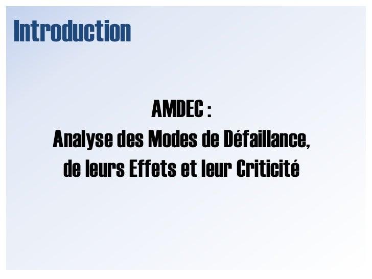 Introduction<br />AMDEC :<br />Analyse des Modes de Défaillance, de leurs Effets et leur Criticité<br />
