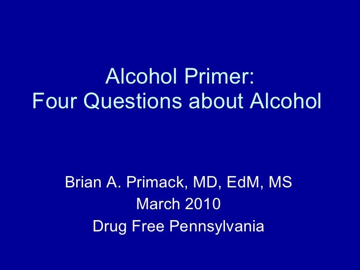 Alcohol Primer: Four Questions about Alcohol  Brian A. Primack, MD, EdM, MS March 2010 Drug Free Pennsylvania