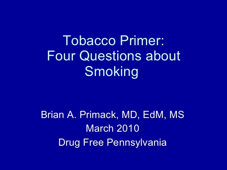 Tobacco Primer: Four Questions about Smoking  Brian A. Primack, MD, EdM, MS March 2010 Drug Free Pennsylvania