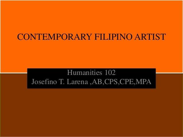 CONTEMPORARY FILIPINO ARTIST Humanities 102 Josefino T. Larena ,AB,CPS,CPE,MPA