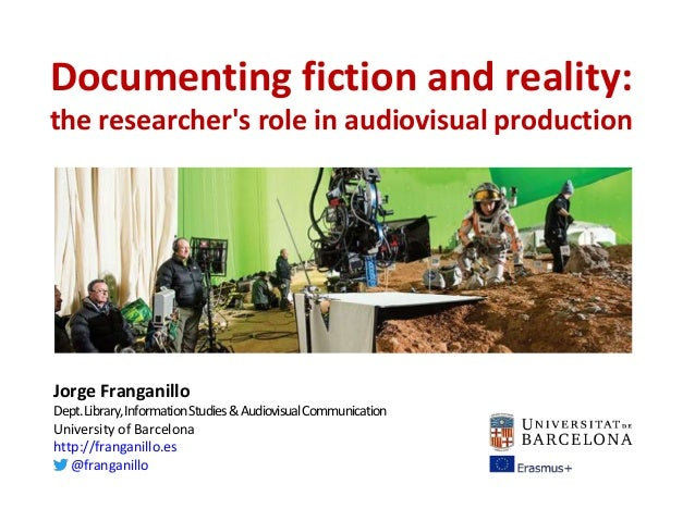 Documenting fiction and reality: the researcher's role in audiovisual production Jorge Franganillo Dept.Library,Informatio...