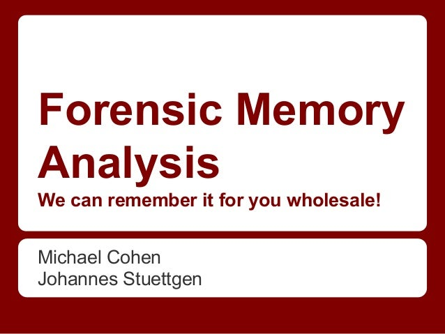 Forensic Memory Analysis We can remember it for you wholesale! Michael Cohen Johannes Stuettgen