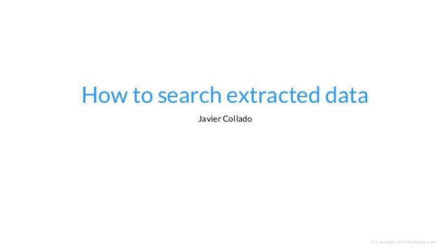 How to search extracted data © Copyright 2015 NowSecure, Inc. Javier Collado