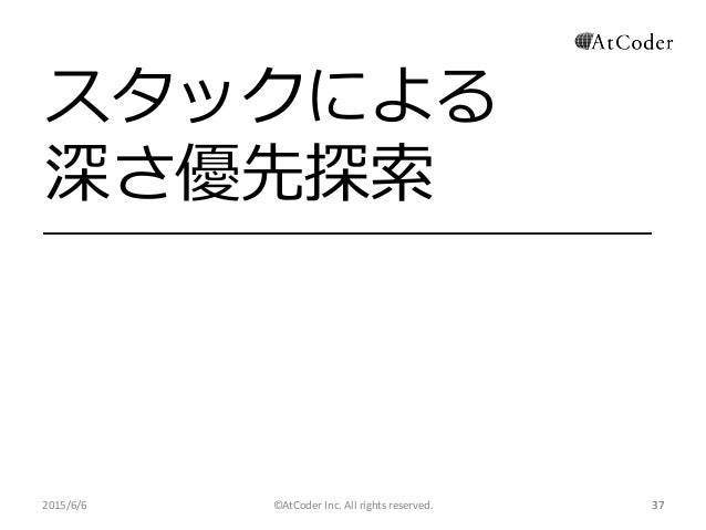 ©AtCoder Inc. All rights reserved. 37 スタックによる 深さ優先探索 2015/6/6 37