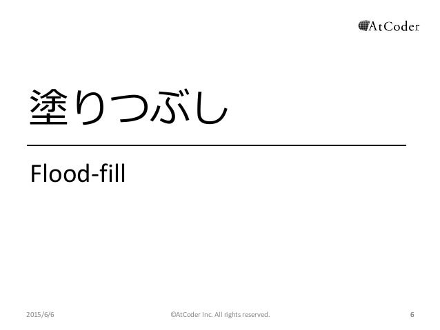 ©AtCoder Inc. All rights reserved. 6 塗りつぶし Flood-fill 2015/6/6 6