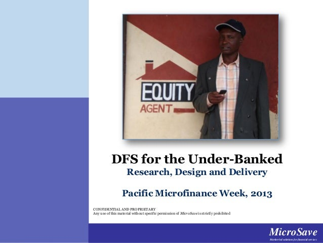 DFS for the Under-Banked Research, Design and Delivery Pacific Microfinance Week, 2013 CONFIDENTIAL AND PROPRIETARY Any us...
