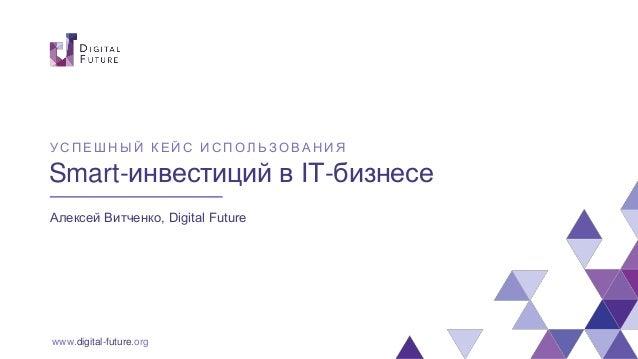 www.digital-future.org Smart-инвестиций в IT-бизнесе Алексей Витченко, Digital Future У СПЕШНЫ Й КЕЙС ИСПОЛ Ь ЗОВАНИЯ