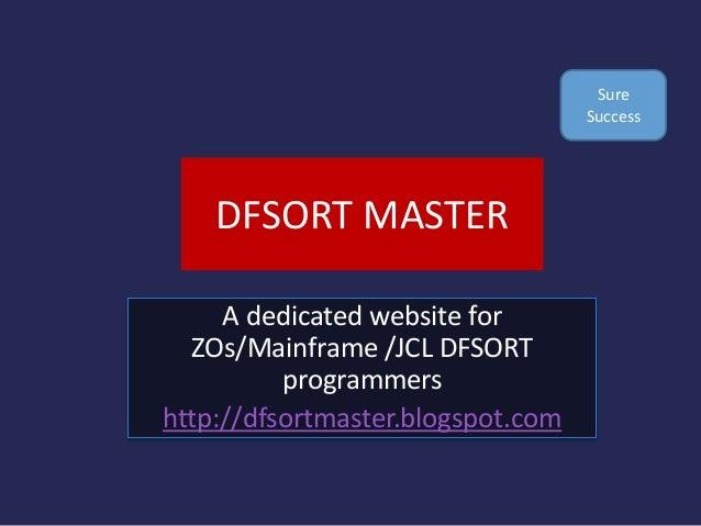 DFSORT MASTER A dedicated website for ZOs/Mainframe /JCL DFSORT programmers http://dfsortmaster.blogspot.com Sure Success