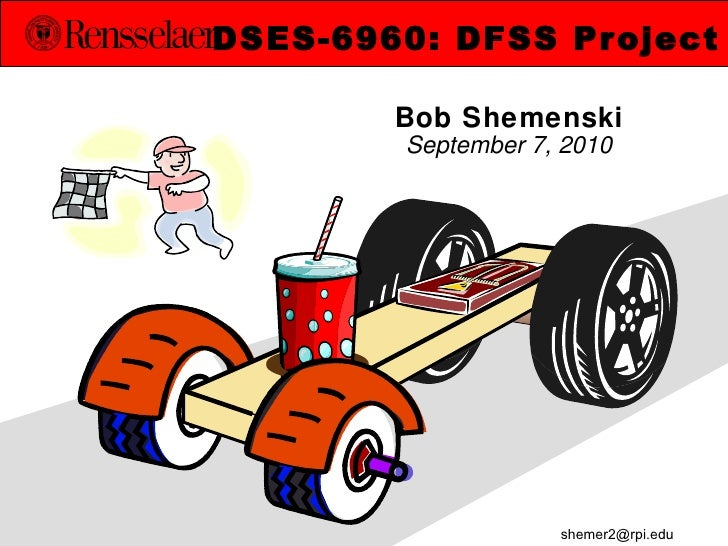 Bob Shemenski September 7, 2010 DSES-6960: DFSS Project [email_address]