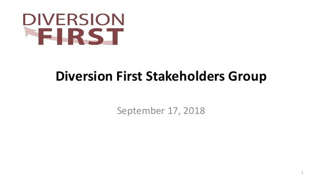 Diversion First Stakeholders Group September 17, 2018 1