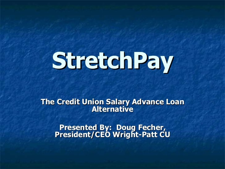 StretchPay The Credit Union Salary Advance Loan Alternative Presented By:  Doug Fecher, President/CEO Wright-Patt CU