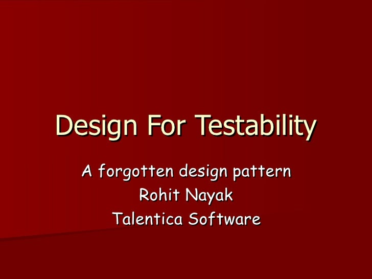 Design For Testability A forgotten design pattern Rohit Nayak Talentica Software