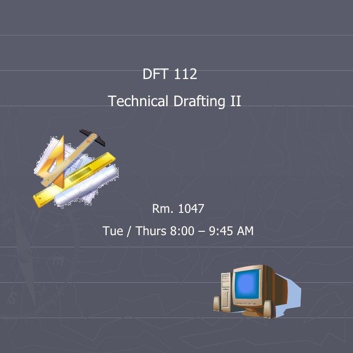 DFT 112  Technical Drafting II Rm. 1047 Tue / Thurs 8:00 – 9:45 AM