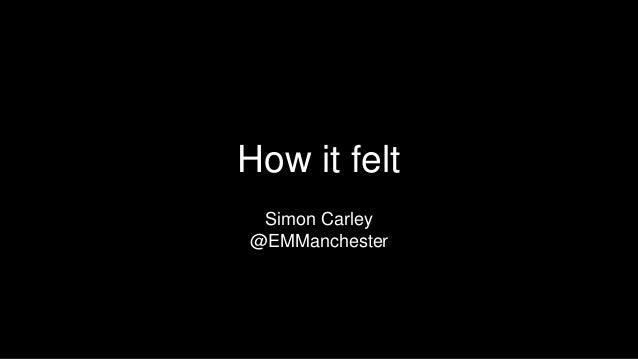 How it felt Simon Carley @EMManchester