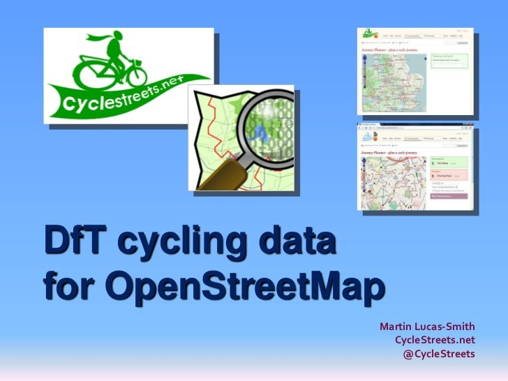 DfT cycling datafor OpenStreetMap                Martin Lucas-Smith                  CycleStreets.net                    @...