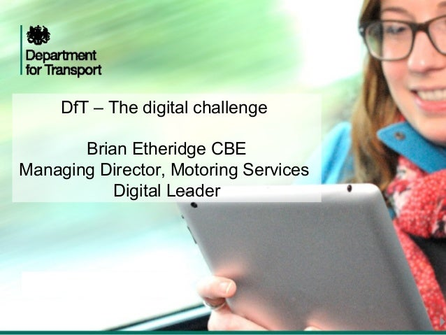DfT – The digital challenge Brian Etheridge CBE Managing Director, Motoring Services Digital Leader