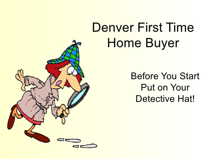 Denver First Time Home Buyer Before You Start Put on Your Detective Hat!