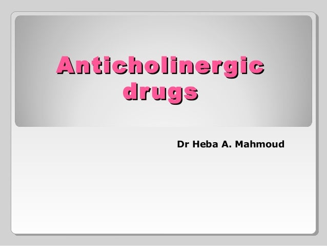 AnticholinergicAnticholinergic drugsdrugs Dr Heba A. Mahmoud
