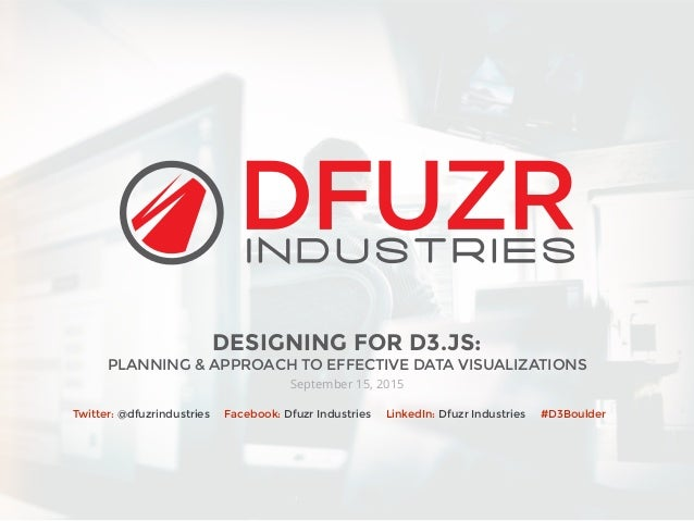 DESIGNING FOR D3.JS: PLANNING & APPROACH TO EFFECTIVE DATA VISUALIZATIONS September 15, 2015 Twitter: @dfuzrindustries Fac...