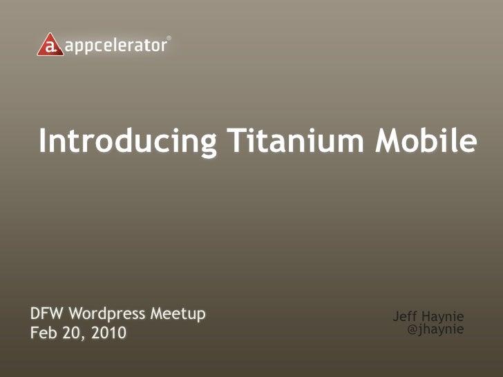 Introducing Titanium MobileDFW Wordpress Meetup   Jeff HaynieFeb 20, 2010             @jhaynie