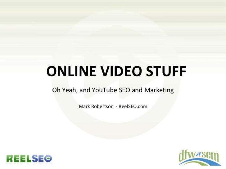 ONLINE VIDEO STUFF Oh Yeah, and YouTube SEO and Marketing          Mark Robertson - ReelSEO.com