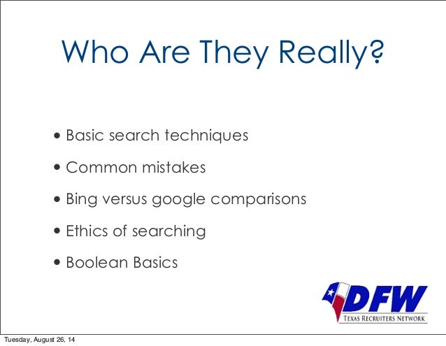 Who Are They Really?  • Basic search techniques  • Common mistakes  • Bing versus google comparisons  • Ethics of searchin...