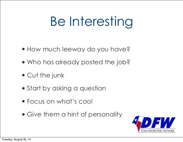 Be Interesting  • How much leeway do you have?  • Who has already posted the job?  • Cut the junk  • Start by asking a que...