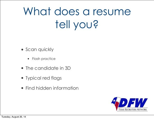 What does a resume  tell you?  • Scan quickly  • Flash practice  • The candidate in 3D  • Typical red flags  • Find hidden...