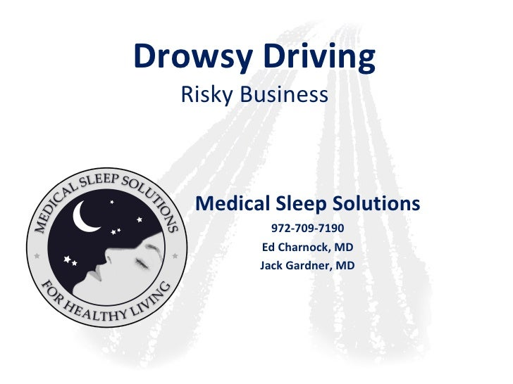 Drowsy Driving Risky Business Medical Sleep Solutions 972-709-7190 Ed Charnock, MD Jack Gardner, MD