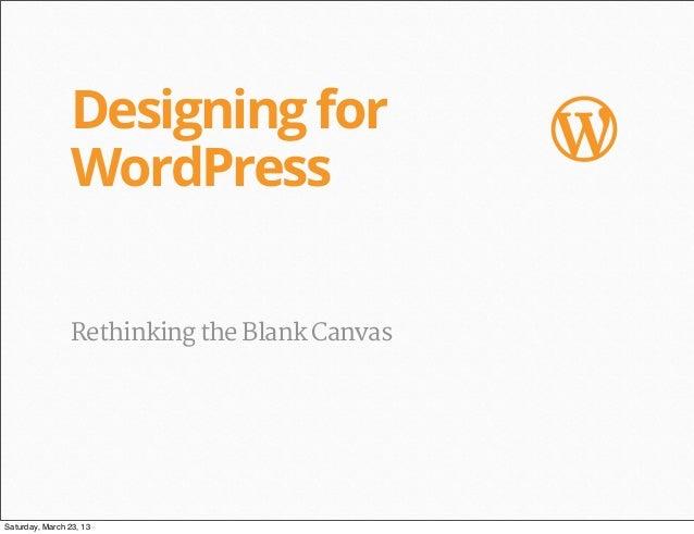 Designing for                 W                WordPress                Rethinking the Blank CanvasSaturday, March 23, 13