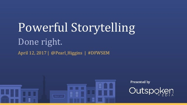 Presented byPresented by Powerful Storytelling April 12, 2017 | @Pearl_Higgins | #DFWSEM Done right.