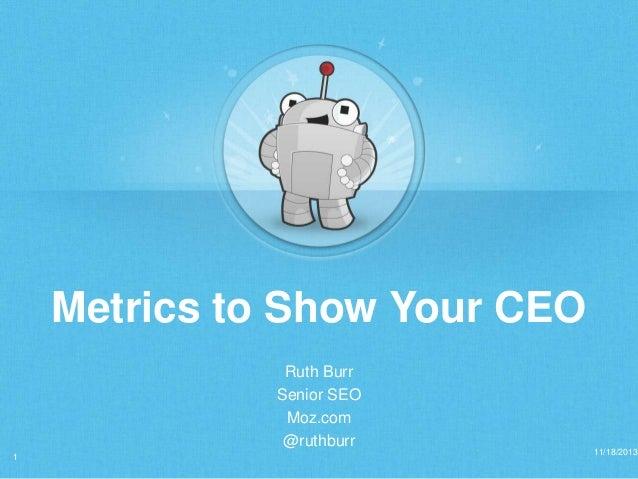 Metrics to Show Your CEO Ruth Burr Senior SEO Moz.com @ruthburr 1  11/18/2013
