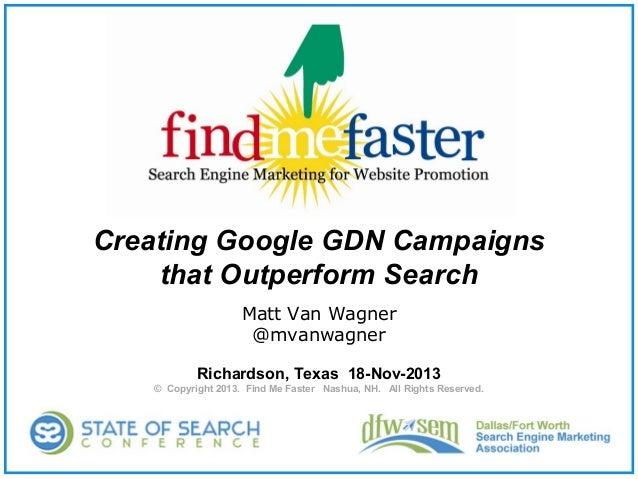 Creating Google GDN Campaigns that Outperform Search Matt Van Wagner @mvanwagner Richardson, Texas 18-Nov-2013 © Copyright...