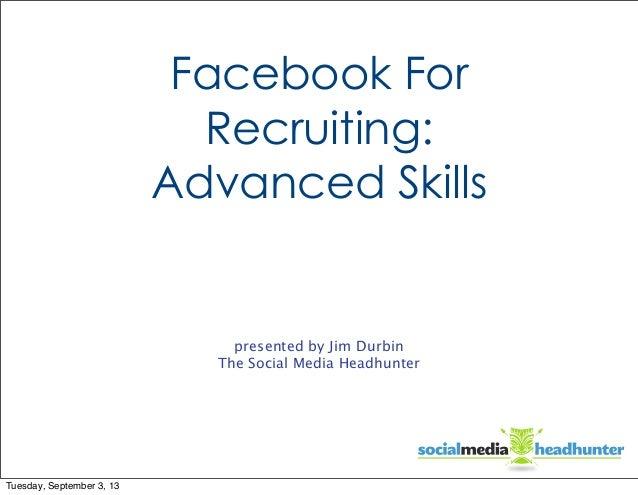 Facebook For Recruiting: Advanced Skills  presented by Jim Durbin The Social Media Headhunter  Tuesday, September 3, 13