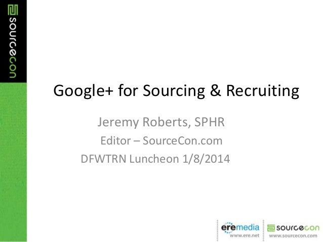 Google+ for Sourcing & Recruiting Jeremy Roberts, SPHR Editor – SourceCon.com DFWTRN Luncheon 1/8/2014