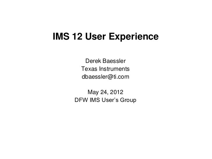 IMS 12 User Experience       Derek Baessler      Texas Instruments      dbaessler@ti.com       May 24, 2012    DFW IMS Use...