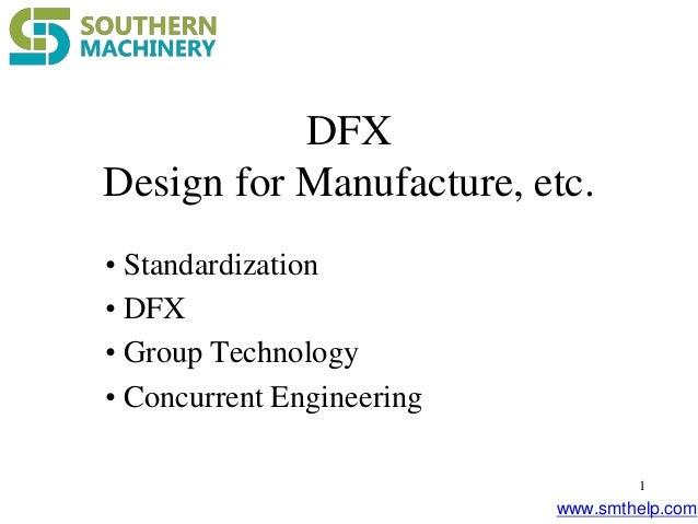 www.smthelp.com 1 DFX Design for Manufacture, etc. • Standardization • DFX • Group Technology • Concurrent Engineering