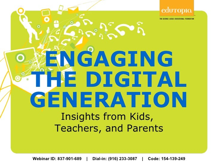 ENGAGING THE DIGITAL GENERATION Insights from Kids,  Teachers, and Parents Webinar ID: 837-901-689  |  Dial-in: (916) 233-...