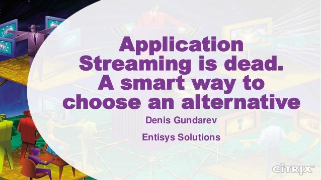 Application Streaming is dead. A smart way to choose an alternative Denis Gundarev Entisys Solutions