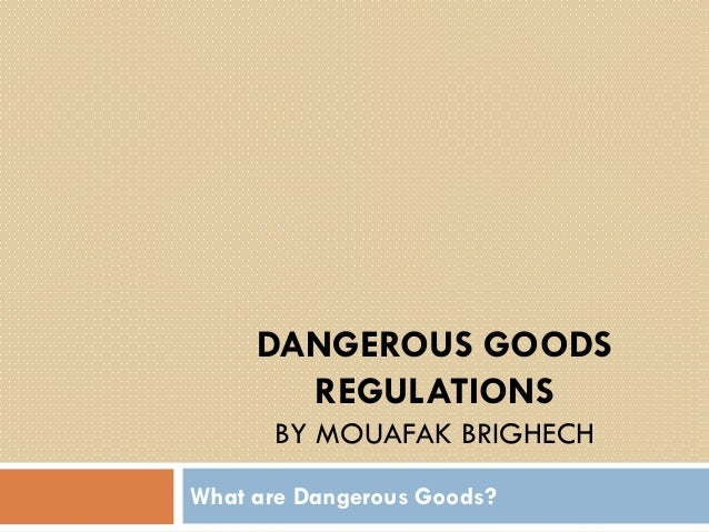 DANGEROUS GOODS REGULATIONS BY MOUAFAK BRIGHECH What are Dangerous Goods?